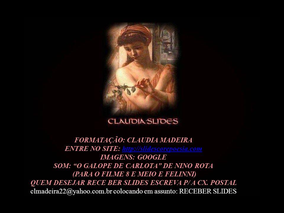 FORMATAÇÃO: CLAUDIA MADEIRA ENTRE NO SITE: http://slidescorepoesia.com