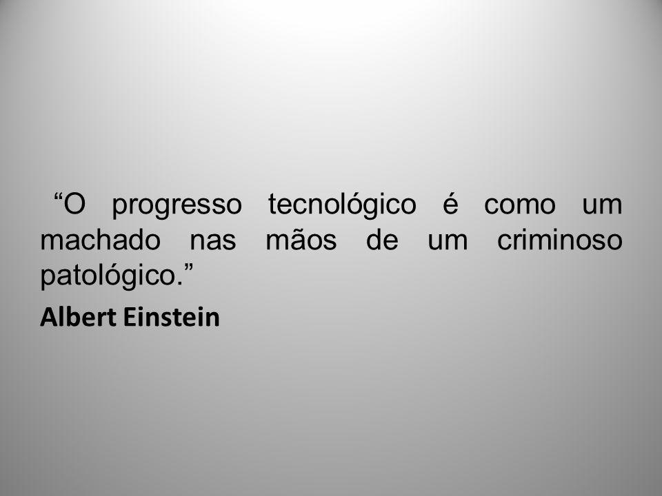 O progresso tecnológico é como um machado nas mãos de um criminoso patológico. Albert Einstein