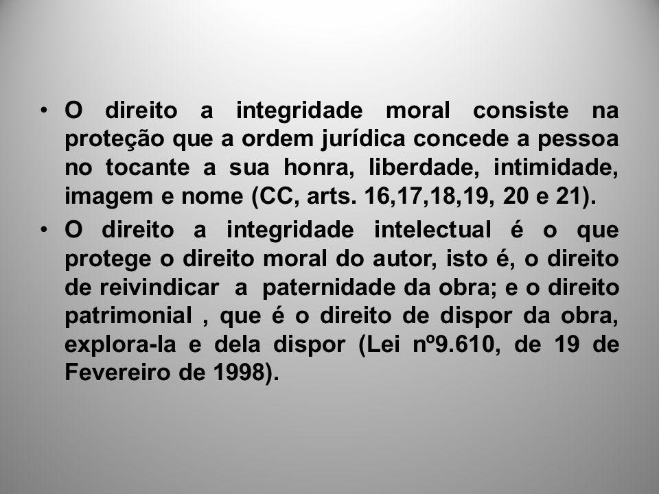 O direito a integridade moral consiste na proteção que a ordem jurídica concede a pessoa no tocante a sua honra, liberdade, intimidade, imagem e nome (CC, arts. 16,17,18,19, 20 e 21).
