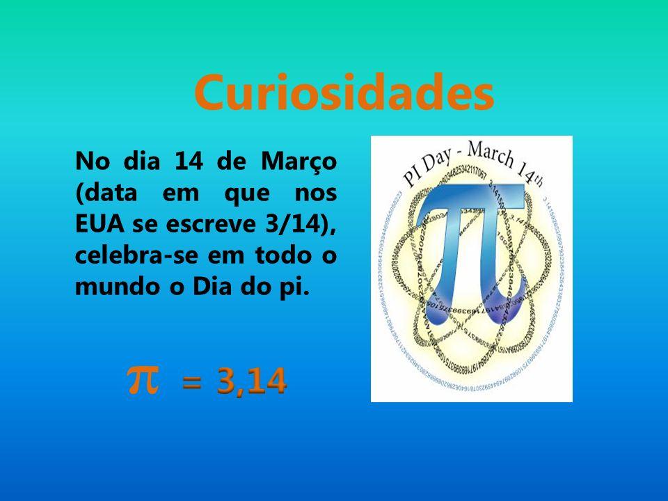 Curiosidades No dia 14 de Março (data em que nos EUA se escreve 3/14), celebra-se em todo o mundo o Dia do pi.