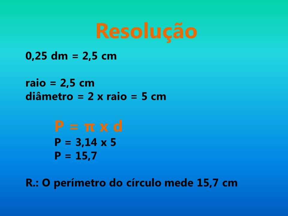 Resolução 0,25 dm = 2,5 cm raio = 2,5 cm diâmetro = 2 x raio = 5 cm
