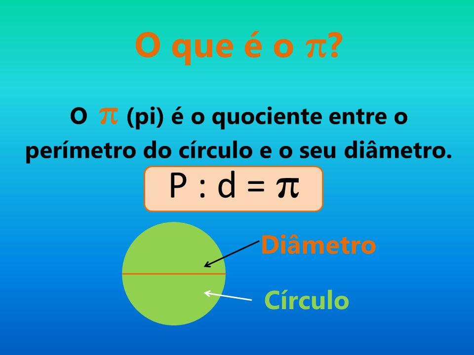 O π (pi) é o quociente entre o perímetro do círculo e o seu diâmetro.