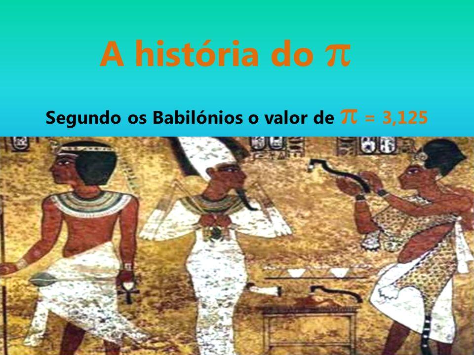 A história do π Segundo os Babilónios o valor de π = 3,125