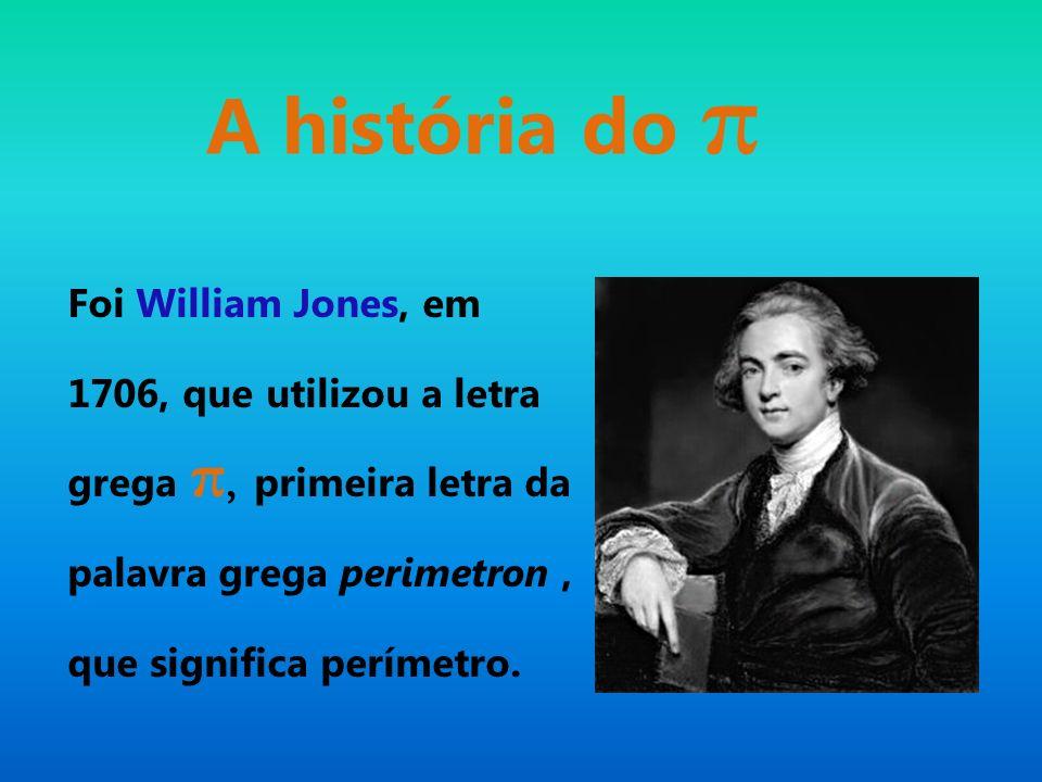 A história do π Foi William Jones, em 1706, que utilizou a letra grega π, primeira letra da palavra grega perimetron , que significa perímetro.