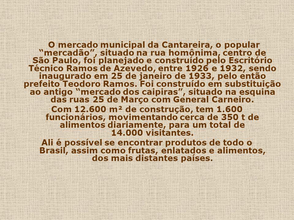 O mercado municipal da Cantareira, o popular mercadão , situado na rua homônima, centro de São Paulo, foi planejado e construído pelo Escritório Técnico Ramos de Azevedo, entre 1926 e 1932, sendo inaugurado em 25 de janeiro de 1933, pelo então prefeito Teodoro Ramos. Foi construído em substituição ao antigo mercado dos caipiras , situado na esquina das ruas 25 de Março com General Carneiro.
