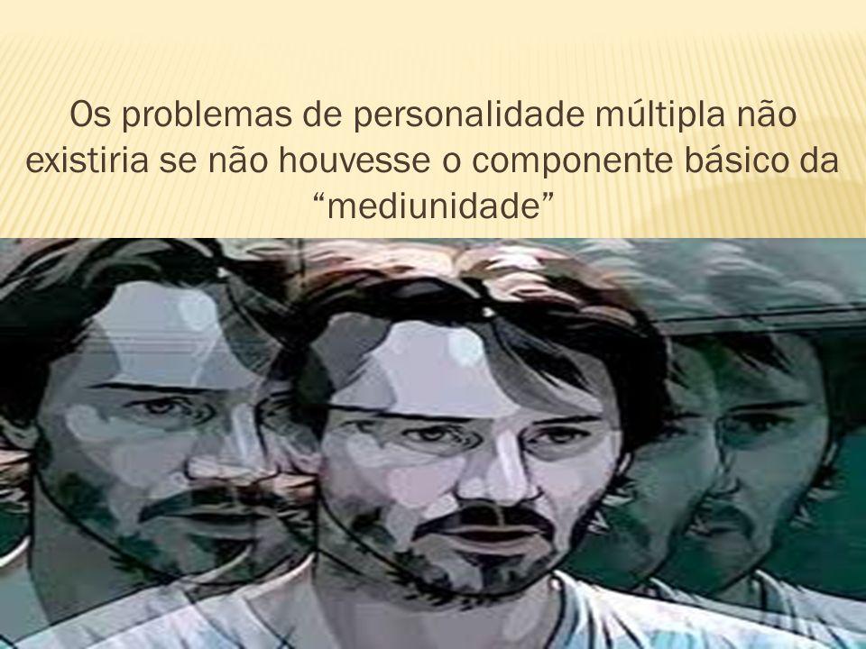 Os problemas de personalidade múltipla não existiria se não houvesse o componente básico da mediunidade