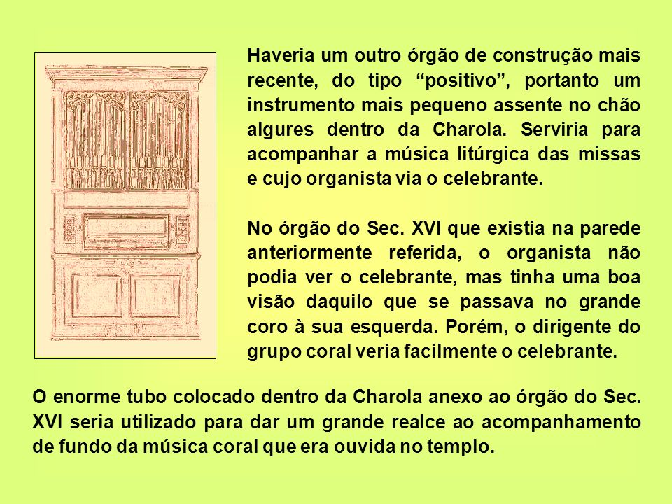 Haveria um outro órgão de construção mais recente, do tipo positivo , portanto um instrumento mais pequeno assente no chão algures dentro da Charola. Serviria para acompanhar a música litúrgica das missas e cujo organista via o celebrante.