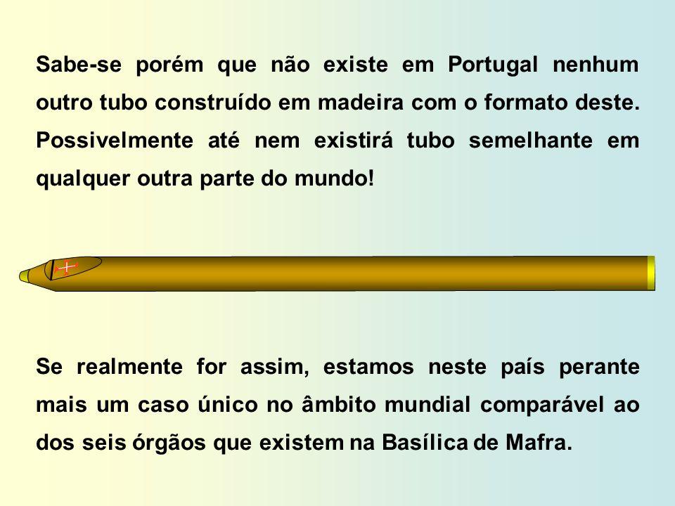 Sabe-se porém que não existe em Portugal nenhum outro tubo construído em madeira com o formato deste. Possivelmente até nem existirá tubo semelhante em qualquer outra parte do mundo!