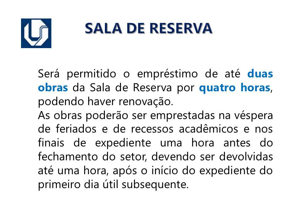 SALA DE RESERVA Será permitido o empréstimo de até duas obras da Sala de Reserva por quatro horas, podendo haver renovação.