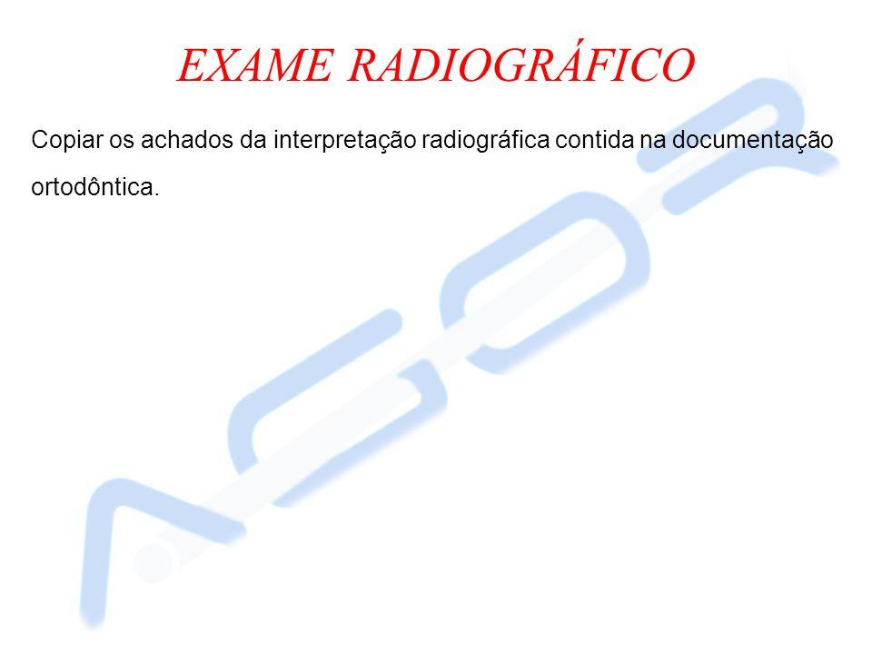 EXAME RADIOGRÁFICO Copiar os achados da interpretação radiográfica contida na documentação ortodôntica.