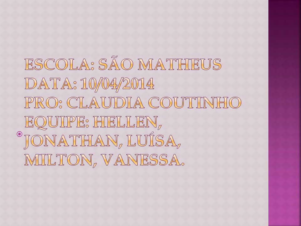 Escola: são matheus Data: 10/04/2014 Pro: Claudia Coutinho Equipe: Hellen, Jonathan, luísa, Milton, Vanessa.