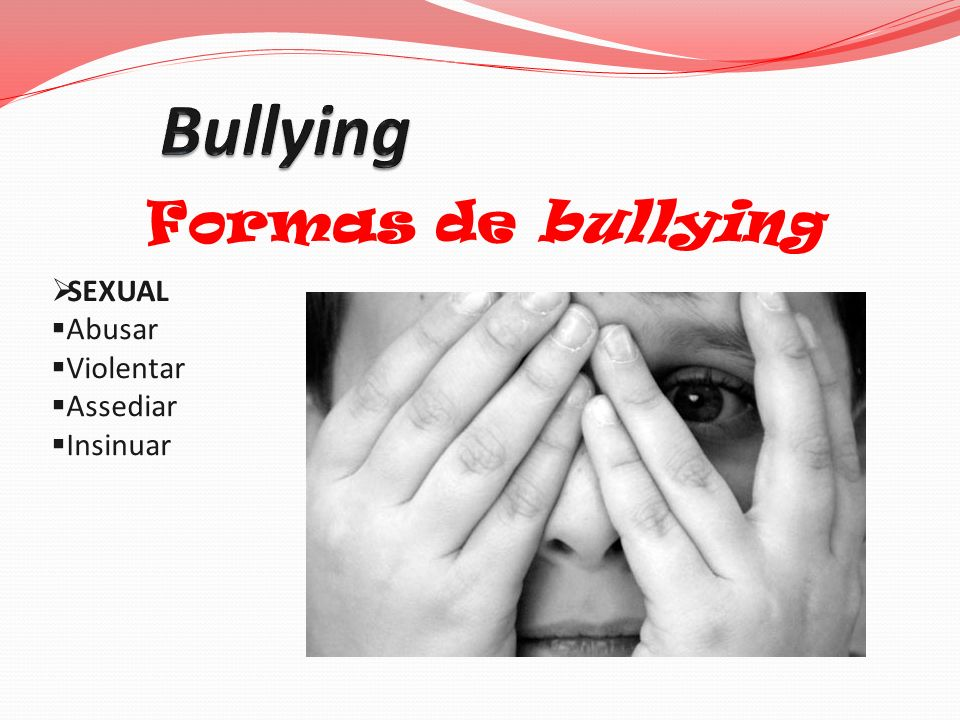 Bullying Formas de bullying SEXUAL Abusar Violentar Assediar Insinuar
