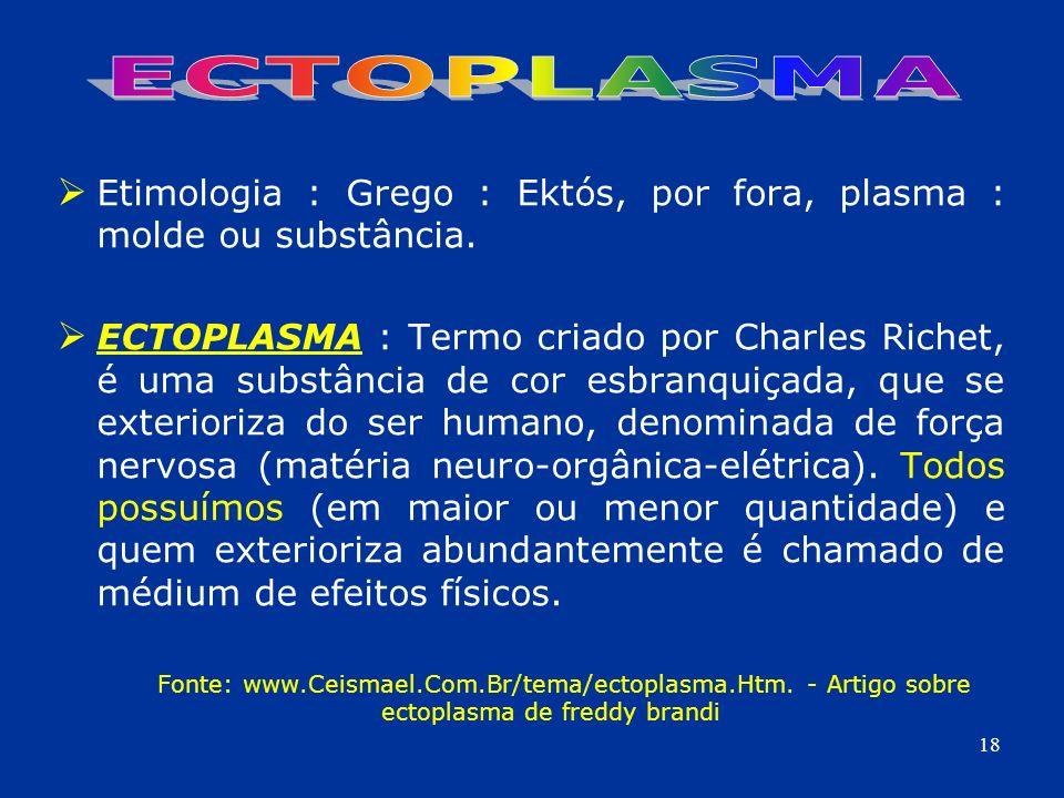 ECTOPLASMA Etimologia : Grego : Ektós, por fora, plasma : molde ou substância.