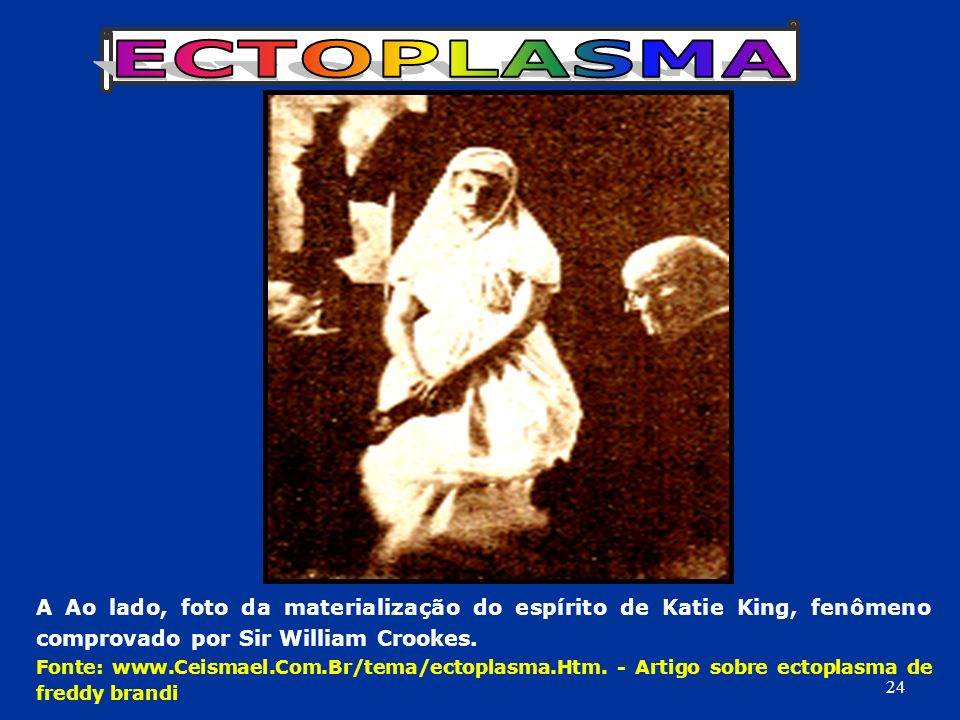 ECTOPLASMA A Ao lado, foto da materialização do espírito de Katie King, fenômeno comprovado por Sir William Crookes.