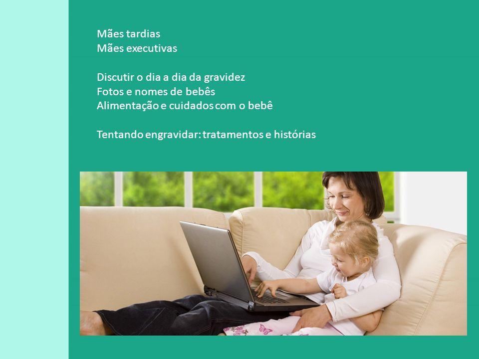 Mães tardias Mães executivas. Discutir o dia a dia da gravidez. Fotos e nomes de bebês. Alimentação e cuidados com o bebê.