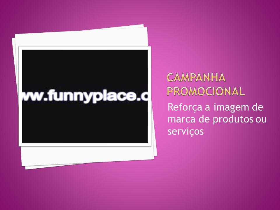 CAMPANHA PROMOCIONAL Reforça a imagem de marca de produtos ou serviços