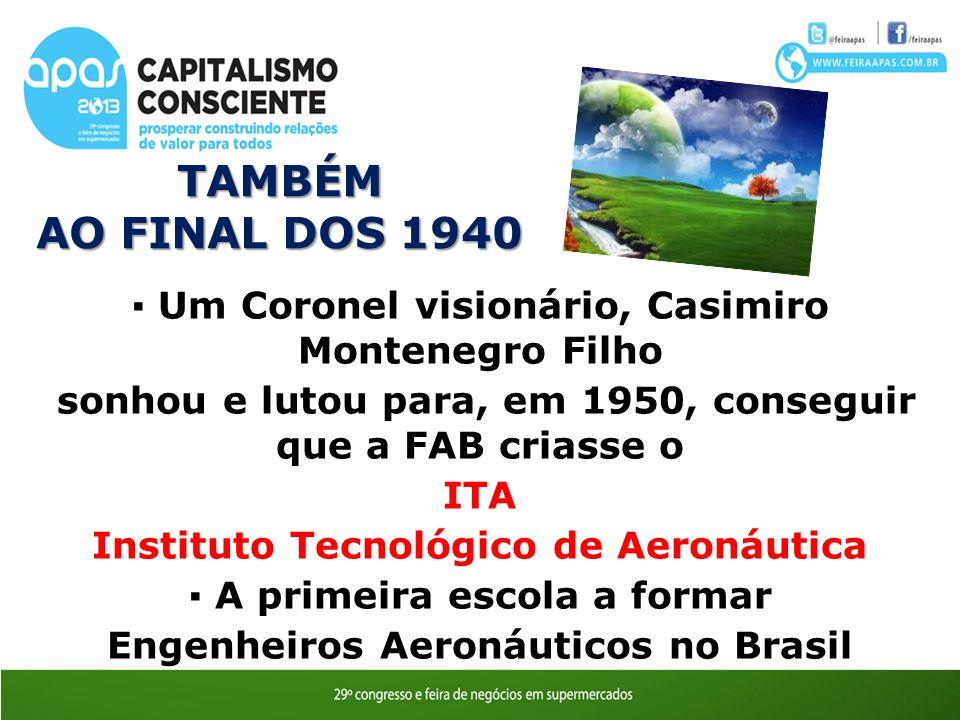 O TAMBÉM. AO FINAL DOS 1940. ▪ Um Coronel visionário, Casimiro Montenegro Filho. sonhou e lutou para, em 1950, conseguir que a FAB criasse o.