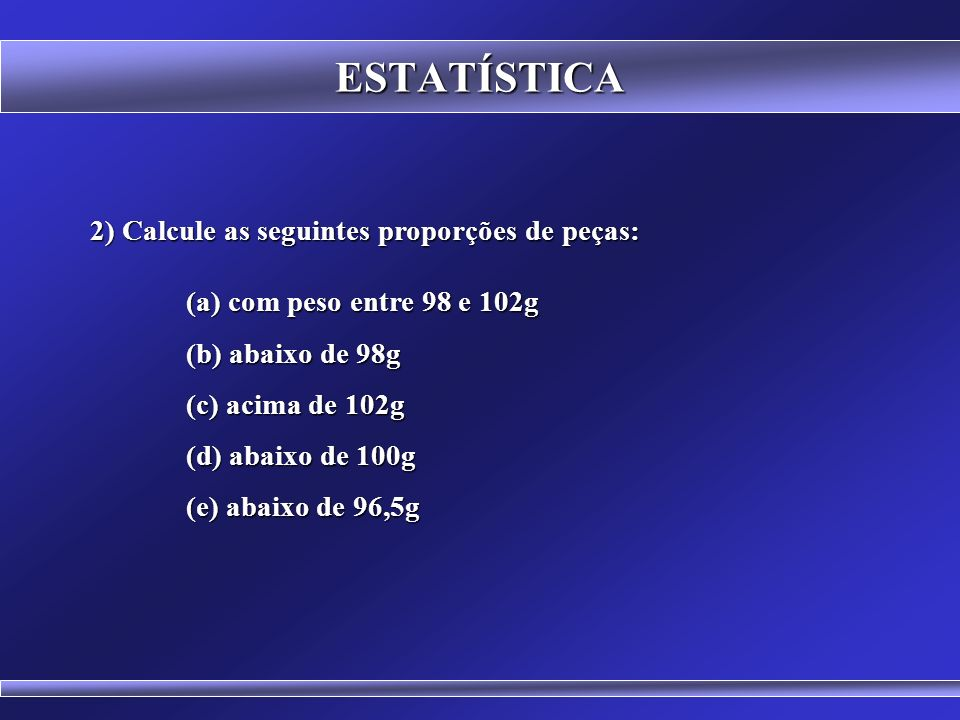 ESTATÍSTICA 2) Calcule as seguintes proporções de peças: