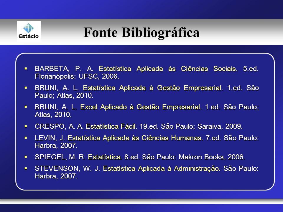Fonte Bibliográfica BARBETA, P. A. Estatística Aplicada às Ciências Sociais. 5.ed. Florianópolis: UFSC, 2006.