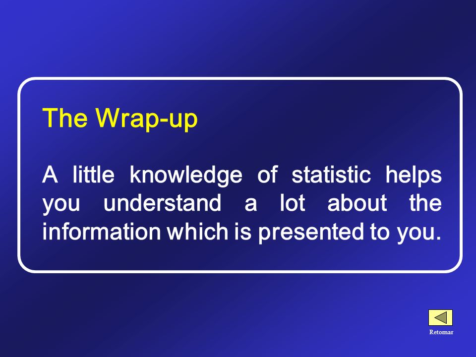 The Wrap-up A little knowledge of statistic helps you understand a lot about the information which is presented to you.