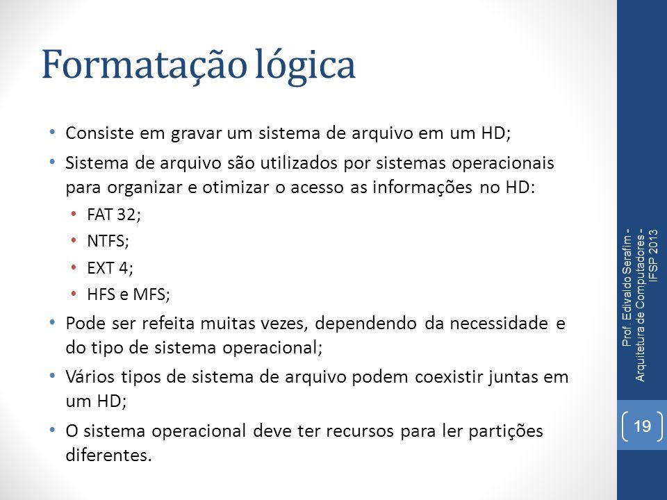 Formatação lógica Consiste em gravar um sistema de arquivo em um HD;