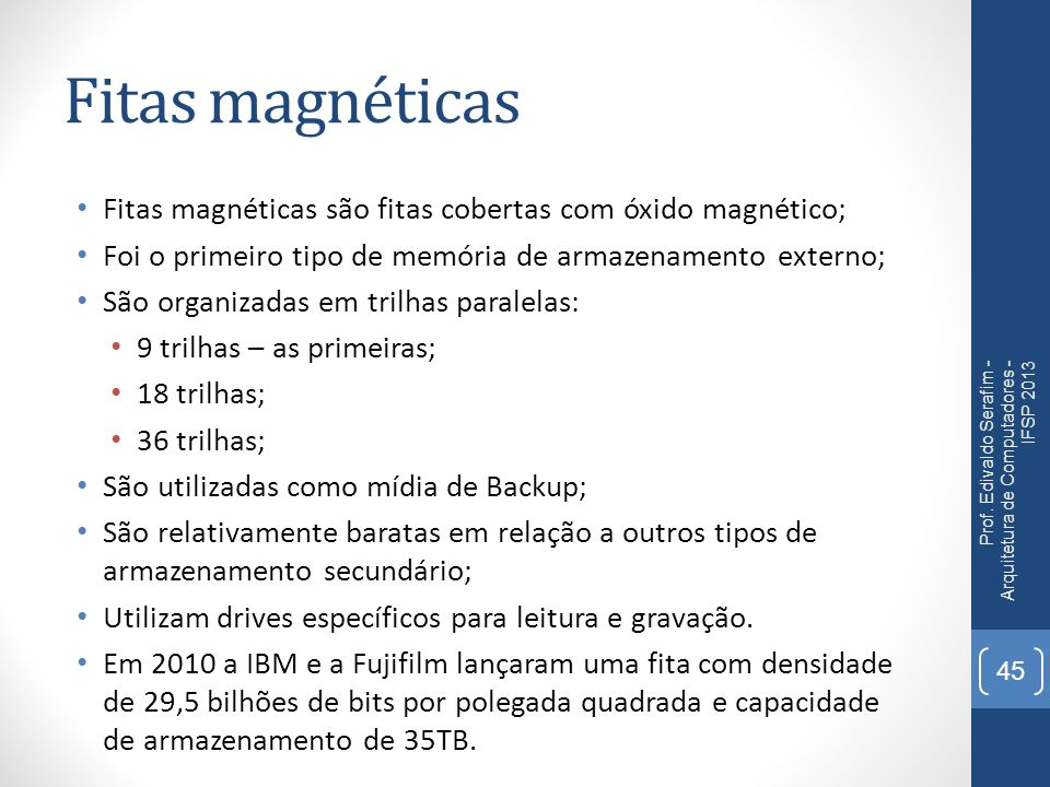 Fitas magnéticas Fitas magnéticas são fitas cobertas com óxido magnético; Foi o primeiro tipo de memória de armazenamento externo;