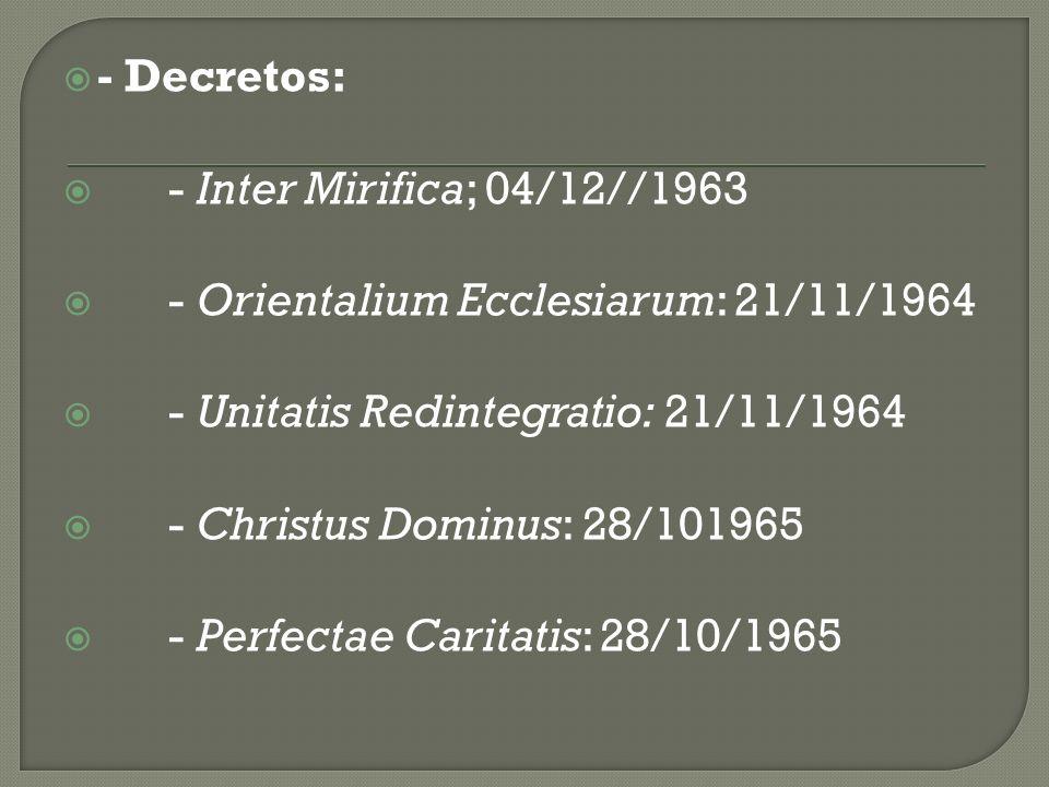 - Decretos: - Inter Mirifica; 04/12//1963. - Orientalium Ecclesiarum: 21/11/1964. - Unitatis Redintegratio: 21/11/1964.