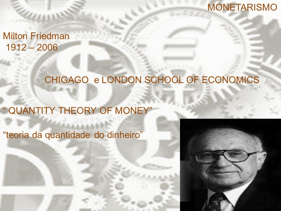 MONETARISMO Milton Friedman. 1912 – 2006. CHIGAGO e LONDON SCHOOL OF ECONOMICS. QUANTITY THEORY OF MONEY