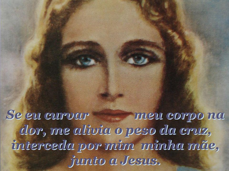 Se eu curvar meu corpo na dor, me alivia o peso da cruz, interceda por mim minha mãe, junto a Jesus.