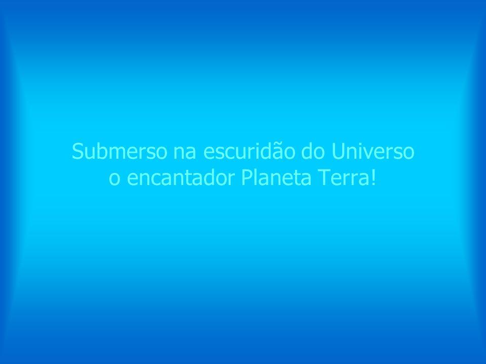 Submerso na escuridão do Universo o encantador Planeta Terra!