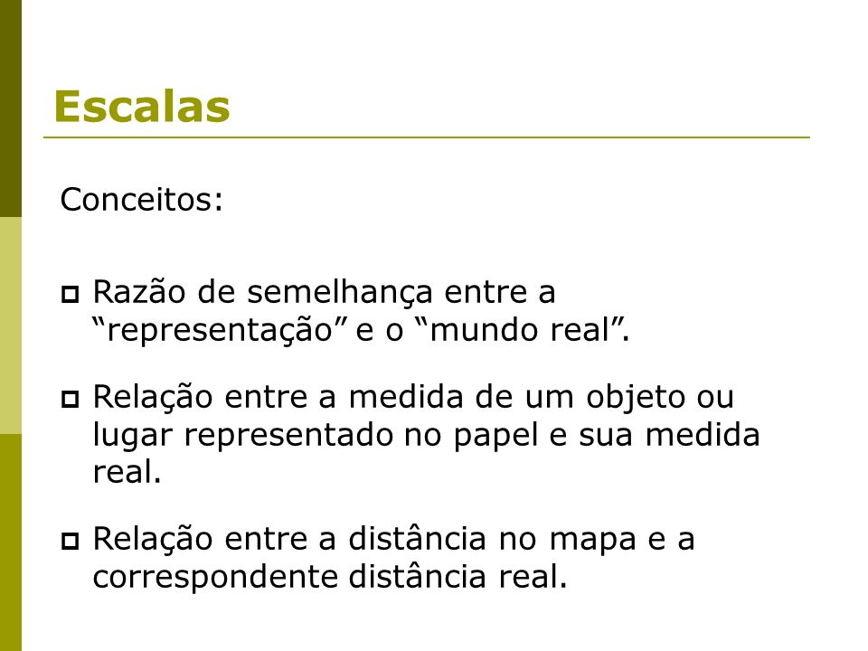 Escalas Conceitos: Razão de semelhança entre a representação e o mundo real .