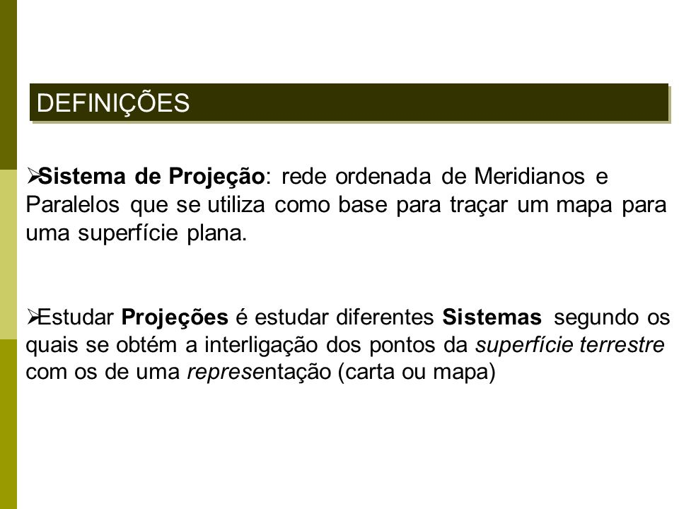 DEFINIÇÕES Sistema de Projeção: rede ordenada de Meridianos e Paralelos que se utiliza como base para traçar um mapa para uma superfície plana.