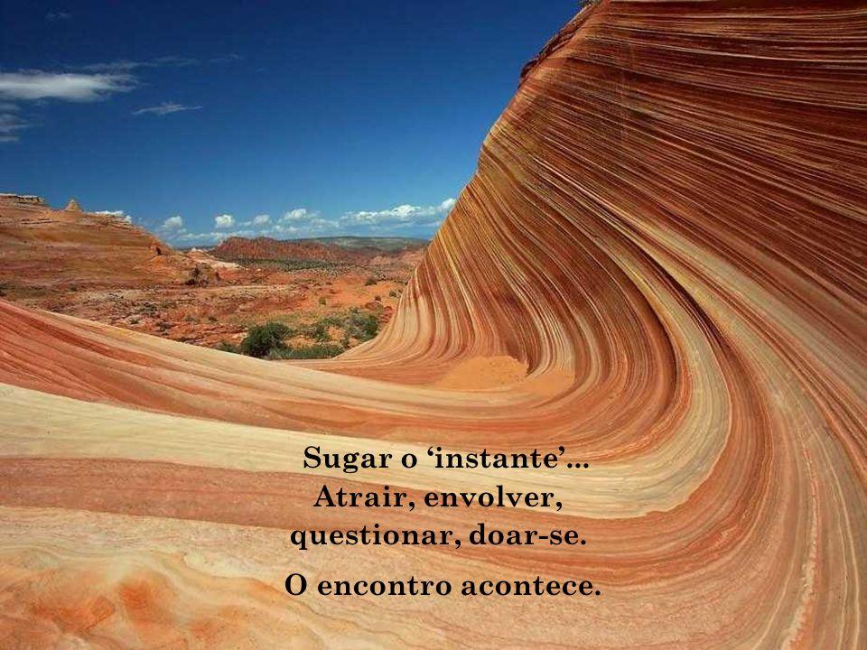Sugar o 'instante'... Atrair, envolver, questionar, doar-se. O encontro acontece.