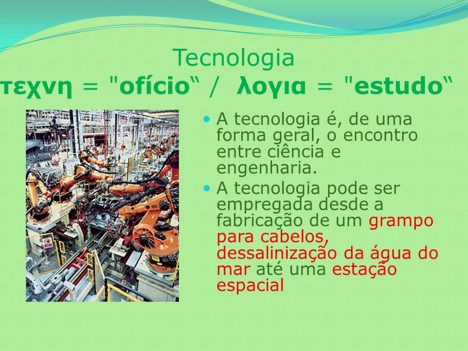 Tecnologia τεχνη = ofício / λογια = estudo