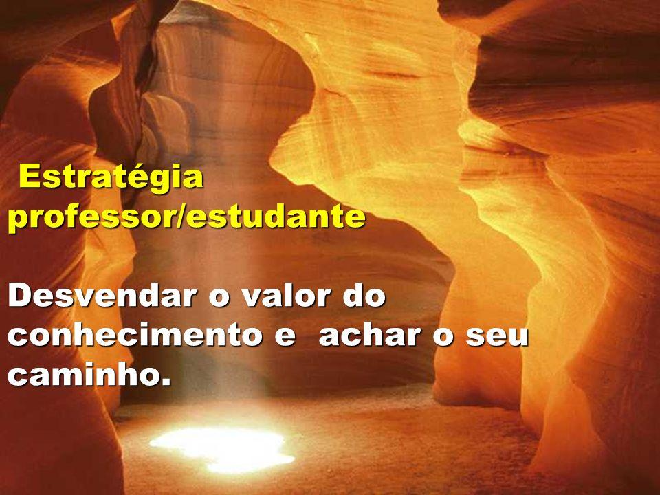 Estratégia professor/estudante Desvendar o valor do conhecimento e achar o seu caminho.