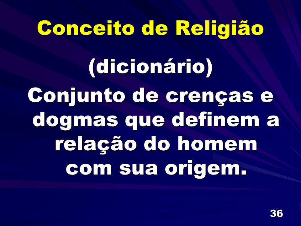 Conceito de Religião (dicionário) Conjunto de crenças e dogmas que definem a relação do homem com sua origem.