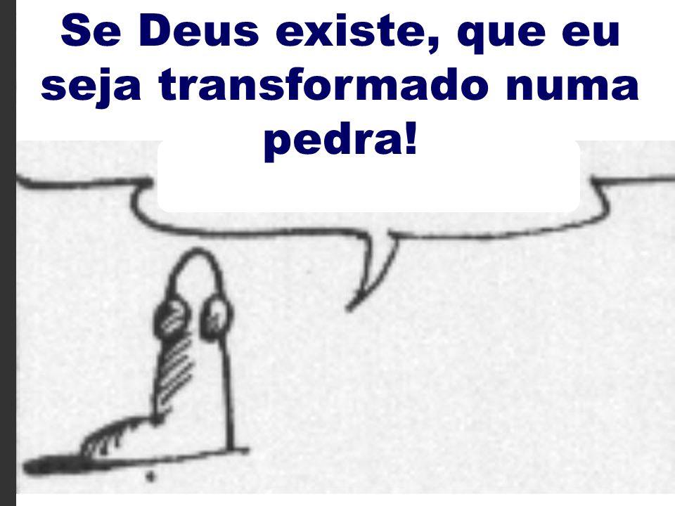 Se Deus existe, que eu seja transformado numa pedra!