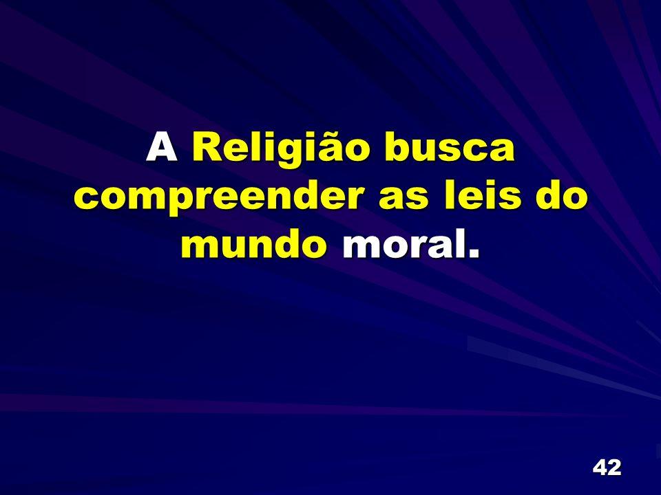 A Religião busca compreender as leis do mundo moral.