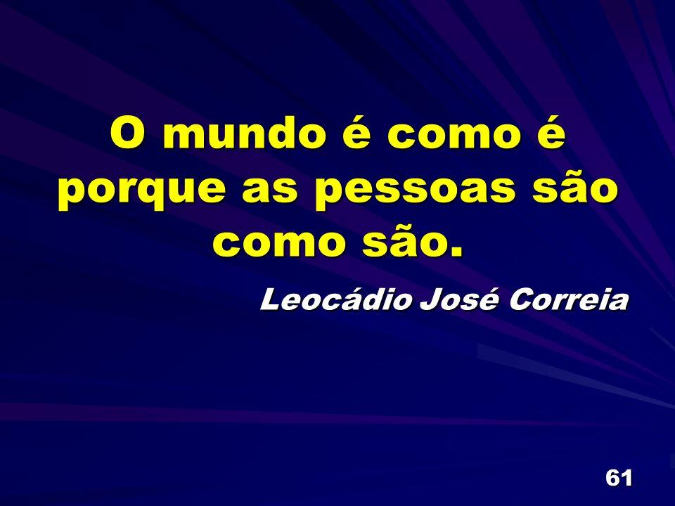 O mundo é como é porque as pessoas são como são. Leocádio José Correia
