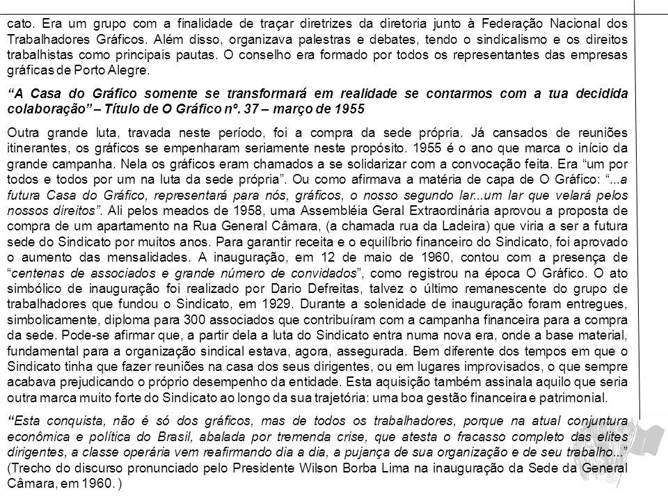 cato. Era um grupo com a finalidade de traçar diretrizes da diretoria junto à Federação Nacional dos Trabalhadores Gráficos. Além disso, organizava palestras e debates, tendo o sindicalismo e os direitos trabalhistas como principais pautas. O conselho era formado por todos os representantes das empresas gráficas de Porto Alegre.