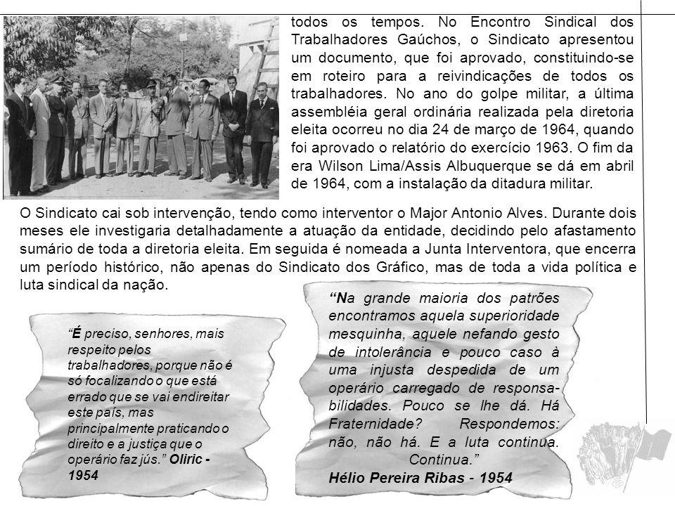 todos os tempos. No Encontro Sindical dos Trabalhadores Gaúchos, o Sindicato apresentou um documento, que foi aprovado, constituindo-se em roteiro para a reivindicações de todos os trabalhadores. No ano do golpe militar, a última assembléia geral ordinária realizada pela diretoria eleita ocorreu no dia 24 de março de 1964, quando foi aprovado o relatório do exercício 1963. O fim da era Wilson Lima/Assis Albuquerque se dá em abril de 1964, com a instalação da ditadura militar.