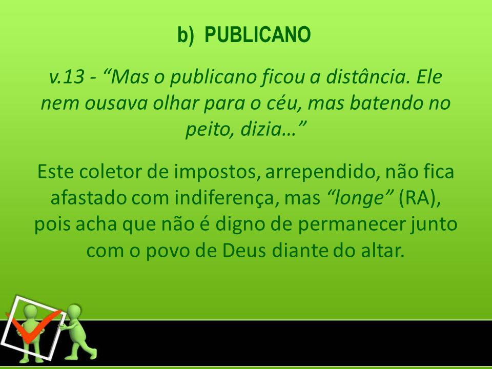 b) PUBLICANO v.13 - Mas o publicano ficou a distância. Ele nem ousava olhar para o céu, mas batendo no peito, dizia…