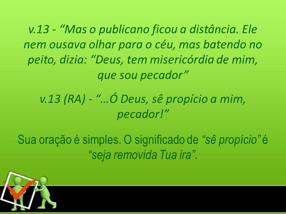 v.13 (RA) - …Ó Deus, sê propício a mim, pecador!