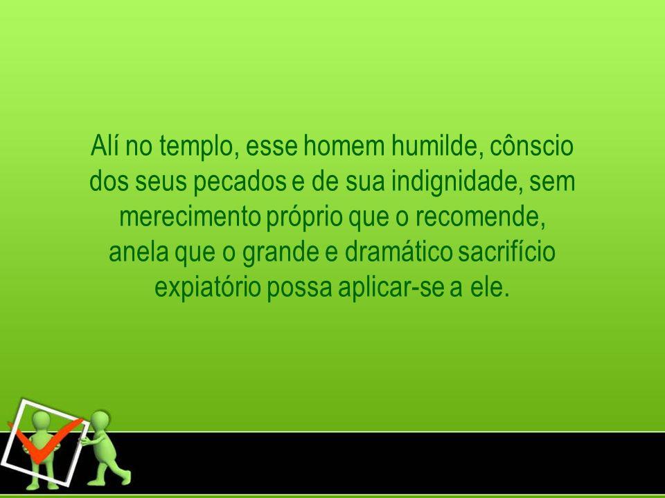 Alí no templo, esse homem humilde, cônscio dos seus pecados e de sua indignidade, sem merecimento próprio que o recomende, anela que o grande e dramático sacrifício expiatório possa aplicar-se a ele.