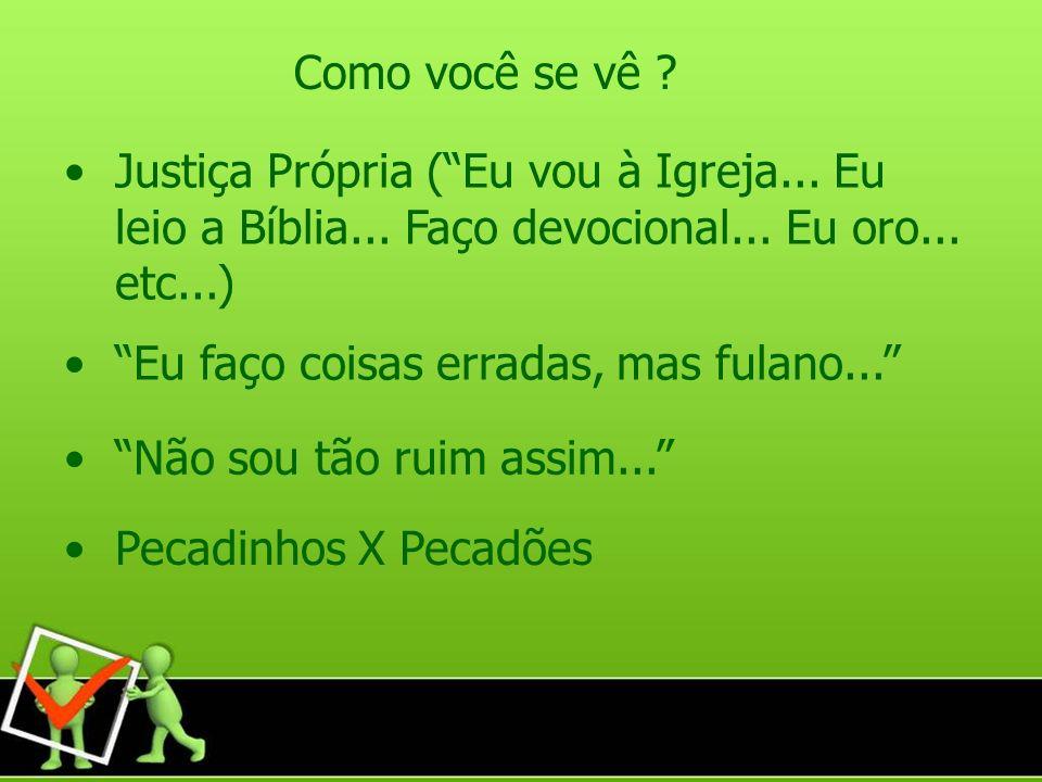 Como você se vê Justiça Própria ( Eu vou à Igreja... Eu leio a Bíblia... Faço devocional... Eu oro... etc...)