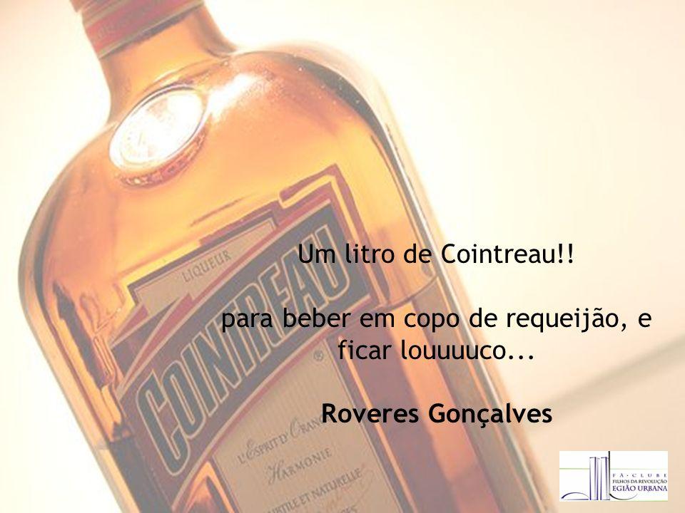 Um litro de Cointreau!! para beber em copo de requeijão, e ficar louuuuco... Roveres Gonçalves