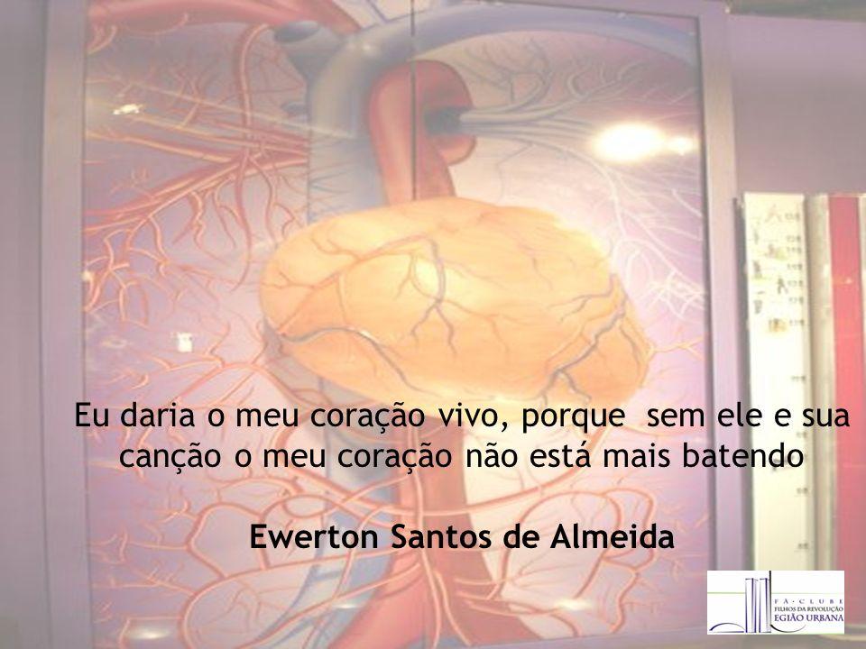 Eu daria o meu coração vivo, porque sem ele e sua canção o meu coração não está mais batendo Ewerton Santos de Almeida