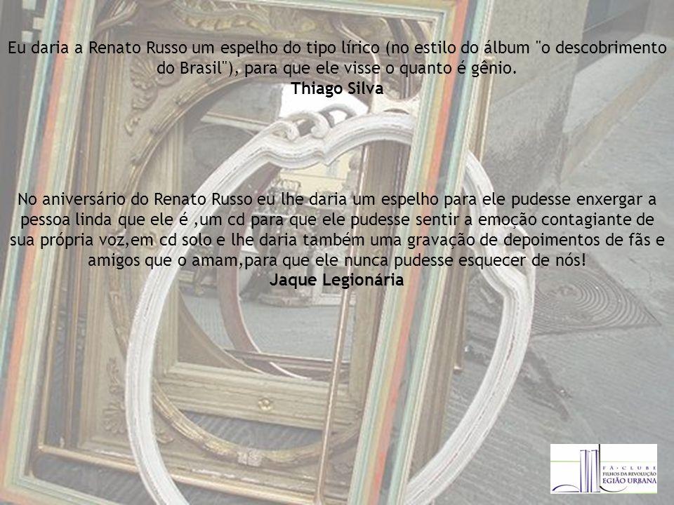 Eu daria a Renato Russo um espelho do tipo lírico (no estilo do álbum o descobrimento do Brasil ), para que ele visse o quanto é gênio. Thiago Silva