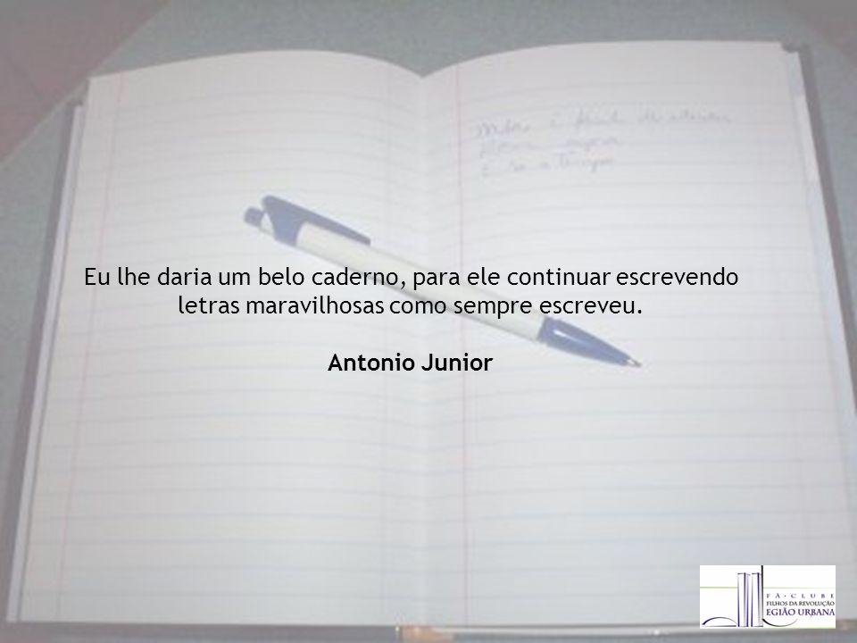 Eu lhe daria um belo caderno, para ele continuar escrevendo letras maravilhosas como sempre escreveu.