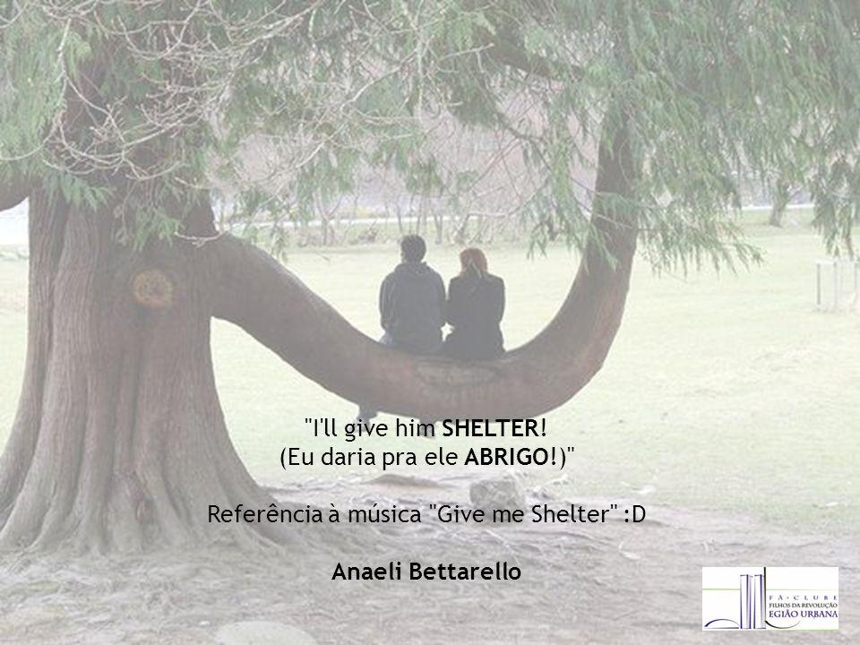 (Eu daria pra ele ABRIGO!) Referência à música Give me Shelter :D